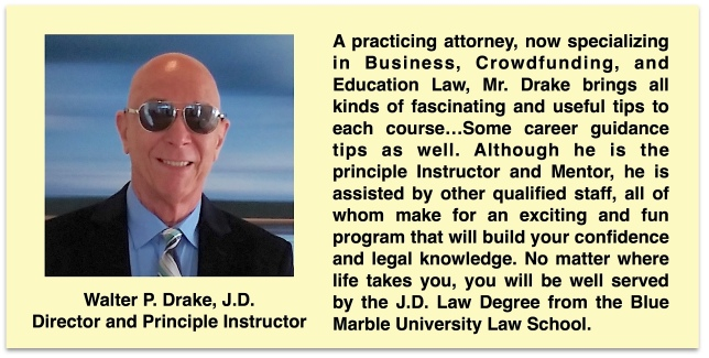 Walter P. Drake, J.D. is the Director and Principle Instructor for the Blue Marble University Law School online Juris Doctor (JD) program. He is the one in charge and is available to all law students. A practicing attorney, now specializing in Business, Crowdfunding, and Education Law, Mr. Drake brings all kinds of fascinating and useful tips to each course…Some career guidance tips as well. Although he is the principle Instructor and Mentor, he is assisted by other qualified staff, all of whom make for an exciting and fun program that will build your confidence and legal knowledge. No matter where life takes you, you will be well served by the J.D. Law Degree from the Blue Marble University Law School.